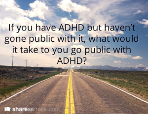 If you have ADHD but haven't gone public with it, what would it take to you go public with ADHD?shareasimage