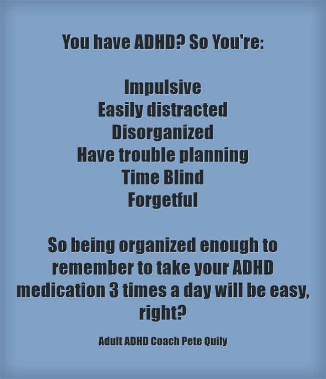 You have ADHD? So being organized enough to remember to take medications 3 times a day will be easy, right?